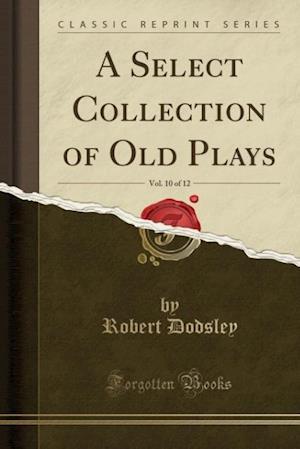 Bog, paperback A Select Collection of Old Plays, Vol. 10 of 12 (Classic Reprint) af Robert Dodsley
