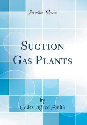 Bog, hardback Suction Gas Plants (Classic Reprint) af Cades Alfred Smith