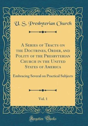 Bog, hardback A Series of Tracts on the Doctrines, Order, and Polity of the Presbyterian Church in the United States of America, Vol. 1 af U. S. Presbyterian Church