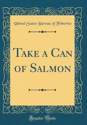 Bog, hardback Take a Can of Salmon (Classic Reprint) af United States Bureau Of Fisheries