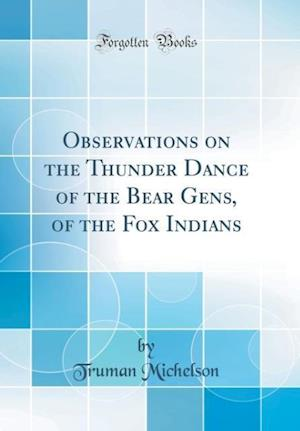 Bog, hardback Observations on the Thunder Dance of the Bear Gens, of the Fox Indians (Classic Reprint) af Truman Michelson