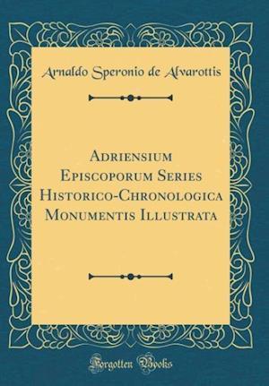Bog, hardback Adriensium Episcoporum Series Historico-Chronologica Monumentis Illustrata (Classic Reprint) af Arnaldo Speronio de Alvarottis