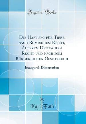 Bog, hardback Die Haftung Fur Tiere Nach Romischem Recht, Alterem Deutschen Recht Und Nach Dem Burgerlichen Gesetzbuch af Karl Fath