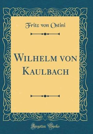 Bog, hardback Wilhelm Von Kaulbach (Classic Reprint) af Fritz Von Ostini