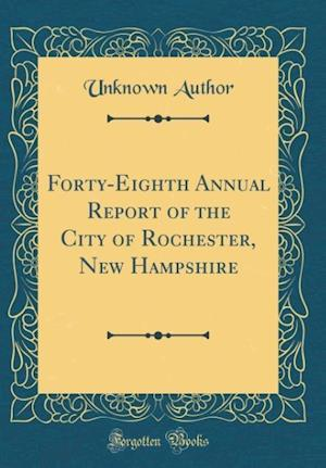 Bog, hardback Forty-Eighth Annual Report of the City of Rochester, New Hampshire (Classic Reprint) af Unknown Author