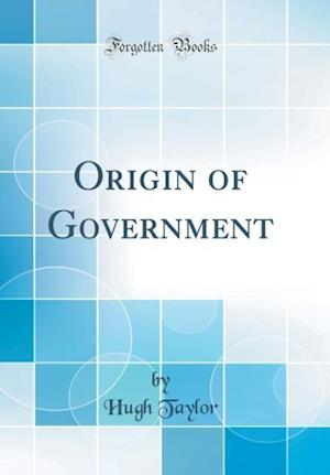 Bog, hardback Origin of Government (Classic Reprint) af Hugh Taylor