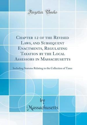 Bog, hardback Chapter 12 of the Revised Laws, and Subsequent Enactments, Regulating Taxation by the Local Assessors in Massachusetts af Massachusetts Massachusetts