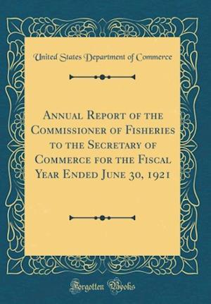 Bog, hardback Annual Report of the Commissioner of Fisheries to the Secretary of Commerce for the Fiscal Year Ended June 30, 1921 (Classic Reprint) af United States Department Of Commerce