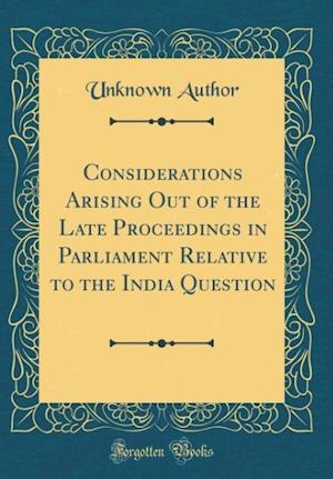 Bog, hardback Considerations Arising Out of the Late Proceedings in Parliament Relative to the India Question (Classic Reprint) af Unknown Author