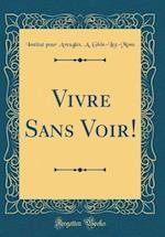 Vivre Sans Voir! (Classic Reprint) af Institut Pour Aveugles A. Ghin-Lez-Mons