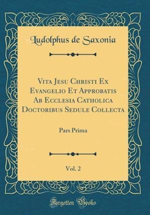 Bog, hardback Vita Jesu Christi Ex Evangelio Et Approbatis AB Ecclesia Catholica Doctoribus Sedule Collecta, Vol. 2 af Ludolphus De Saxonia