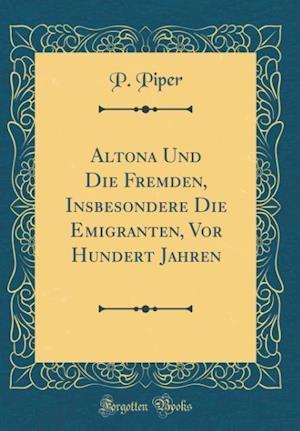 Bog, hardback Altona Und Die Fremden, Insbesondere Die Emigranten, VOR Hundert Jahren (Classic Reprint) af P. Piper