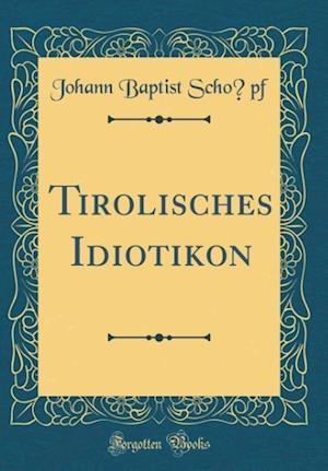 Bog, hardback Tirolisches Idiotikon (Classic Reprint) af PF, Johann Baptist Scho