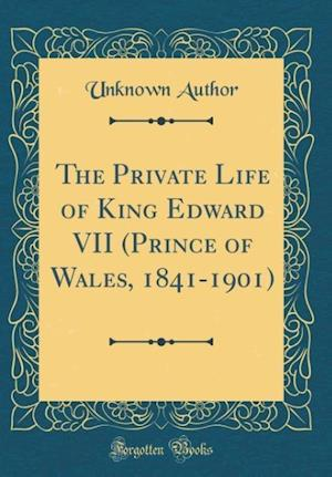 Bog, hardback The Private Life of King Edward VII (Prince of Wales, 1841-1901) (Classic Reprint) af Unknown Author