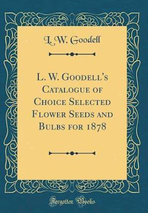 Bog, hardback L. W. Goodell's Catalogue of Choice Selected Flower Seeds and Bulbs for 1878 (Classic Reprint) af L. W. Goodell