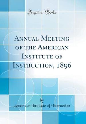 Bog, hardback Annual Meeting of the American Institute of Instruction, 1896 (Classic Reprint) af American Institute Of Instruction