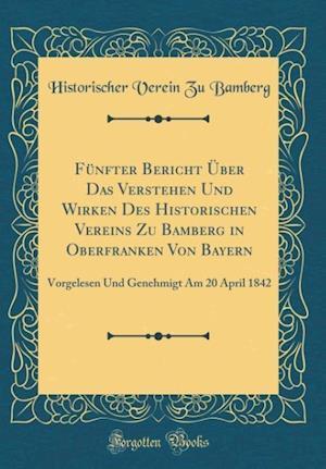 Bog, hardback Funfter Bericht Uber Das Verstehen Und Wirken Des Historischen Vereins Zu Bamberg in Oberfranken Von Bayern af Historischer Verein Zu Bamberg