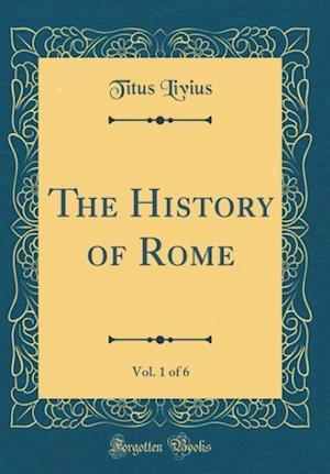 Bog, hardback The History of Rome, Vol. 1 of 6 (Classic Reprint) af Titus Livius