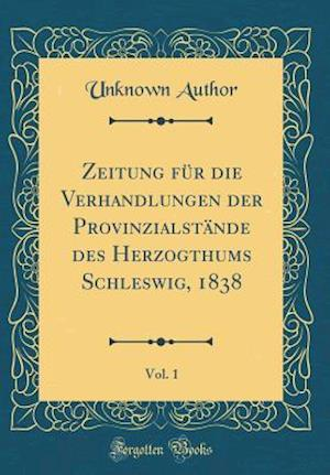 Bog, hardback Zeitung Fur Die Verhandlungen Der Provinzialstande Des Herzogthums Schleswig, 1838, Vol. 1 (Classic Reprint) af Unknown Author