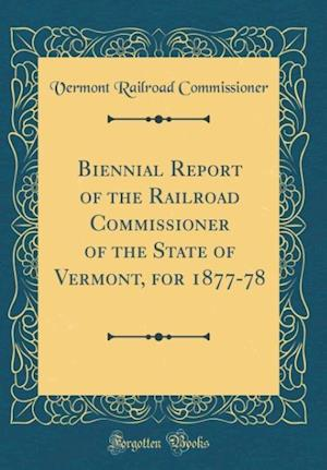 Bog, hardback Biennial Report of the Railroad Commissioner of the State of Vermont, for 1877-78 (Classic Reprint) af Vermont Railroad Commissioner