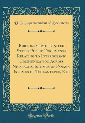 Bog, hardback Bibliography of United States Public Documents Relating to Interoceanic Communication Across Nicaragua, Isthmus of Panama, Isthmus of Tehuantepec, Etc af U. S. Superintendent of Documents