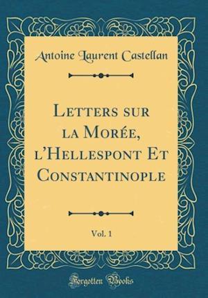 Bog, hardback Letters Sur La Moree, L'Hellespont Et Constantinople, Vol. 1 (Classic Reprint) af Antoine Laurent Castellan