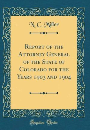 Bog, hardback Report of the Attorney General of the State of Colorado for the Years 1903 and 1904 (Classic Reprint) af N. C. Miller
