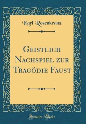 Bog, hardback Geistlich Nachspiel Zur Tragodie Faust (Classic Reprint) af Karl Rosenkranz