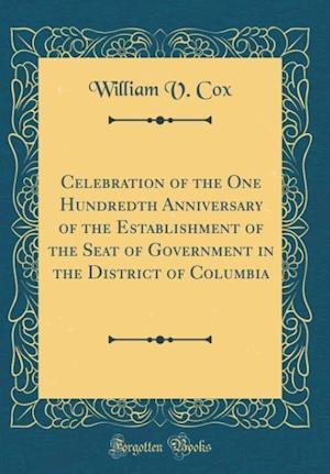 Bog, hardback Celebration of the One Hundredth Anniversary of the Establishment of the Seat of Government in the District of Columbia (Classic Reprint) af William V. Cox