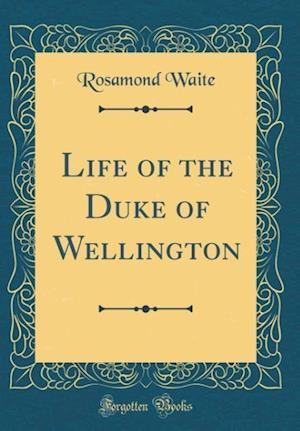Bog, hardback Life of the Duke of Wellington (Classic Reprint) af Rosamond Waite