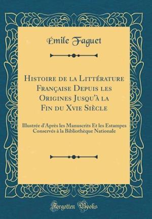 Bog, hardback Histoire de la Litterature Francaise Depuis Les Origines Jusqu'a La Fin Du Xvie Siecle af Emile Faguet