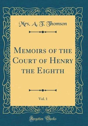 Bog, hardback Memoirs of the Court of Henry the Eighth, Vol. 1 (Classic Reprint) af Mrs A. T. Thomson