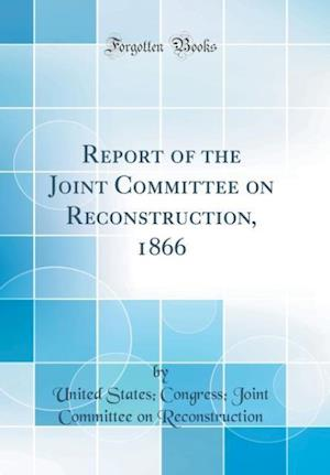 Bog, hardback Report of the Joint Committee on Reconstruction, 1866 (Classic Reprint) af United States Reconstruction