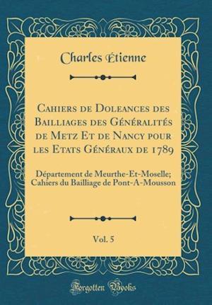 Bog, hardback Cahiers de Doleances Des Bailliages Des Generalites de Metz Et de Nancy Pour Les Etats Generaux de 1789, Vol. 5 af Charles Etienne