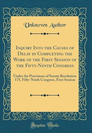 Bog, hardback Inquiry Into the Causes of Delay in Completing the Work of the First Session of the Fifty-Ninth Congress af Unknown Author