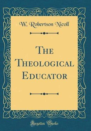 Bog, hardback The Theological Educator (Classic Reprint) af W. Robertson Nicoll