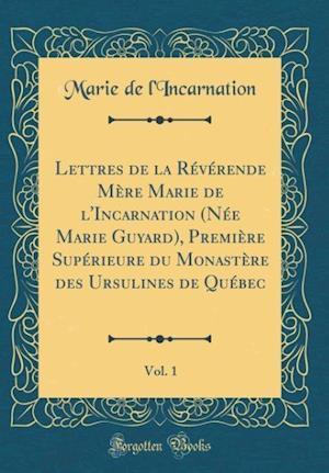 Bog, hardback Lettres de la Reverende Mere Marie de L'Incarnation (Nee Marie Guyard), Premiere Superieure Du Monastere Des Ursulines de Quebec, Vol. 1 (Classic Repr af Marie De L'Incarnation