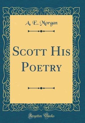 Bog, hardback Scott His Poetry (Classic Reprint) af A. E. Morgan