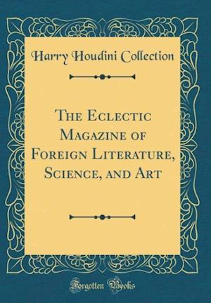 Bog, hardback The Eclectic Magazine of Foreign Literature, Science, and Art (Classic Reprint) af Harry Houdini Collection