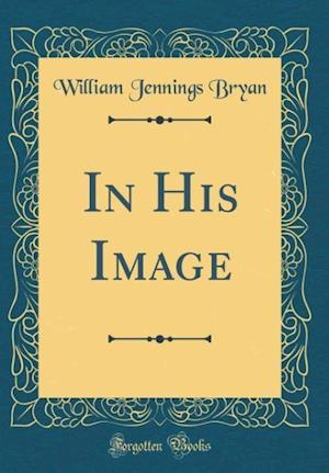 Bog, hardback In His Image (Classic Reprint) af William Jennings Bryan