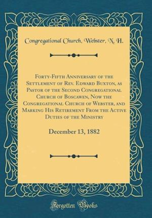Bog, hardback Forty-Fifth Anniversary of the Settlement of REV. Edward Buxton, as Pastor of the Second Congregational Church of Boscawen, Now the Congregational Chu af Congregational Church Webster H N.