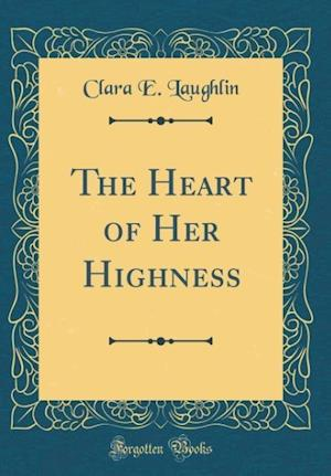 Bog, hardback The Heart of Her Highness (Classic Reprint) af Clara E. Laughlin