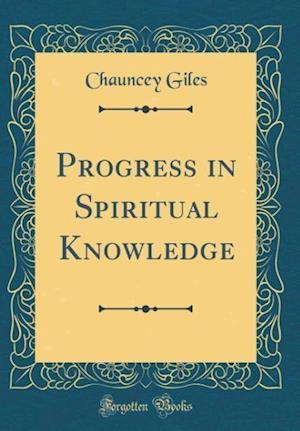 Bog, hardback Progress in Spiritual Knowledge (Classic Reprint) af Chauncey Giles