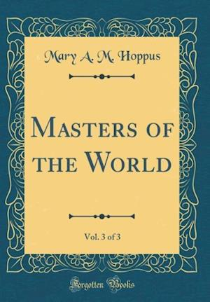 Bog, hardback Masters of the World, Vol. 3 of 3 (Classic Reprint) af Mary a. M. Hoppus