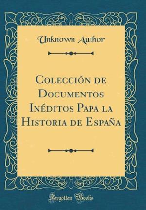 Bog, hardback Coleccion de Documentos Ineditos Papa La Historia de Espana (Classic Reprint) af Unknown Author