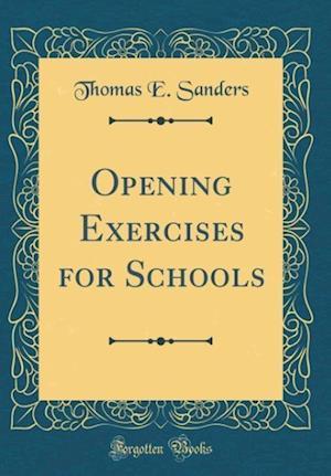 Bog, hardback Opening Exercises for Schools (Classic Reprint) af Thomas E. Sanders