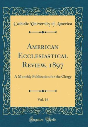 Bog, hardback American Ecclesiastical Review, 1897, Vol. 16 af Catholic University Of America