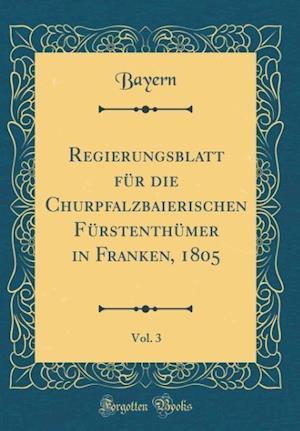 Bog, hardback Regierungsblatt Fur Die Churpfalzbaierischen Furstenthumer in Franken, 1805, Vol. 3 (Classic Reprint) af Bayern Bayern