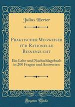 Praktischer Wegweiser Fur Rationelle Bienenzucht af Julius Herter