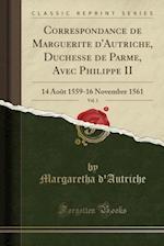 Correspondance de Marguerite D'Autriche, Duchesse de Parme, Avec Philippe II, Vol. 1 af Margaretha D'Autriche